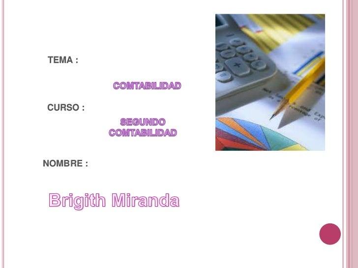 TEMA :<br />COMTABILIDAD<br />CURSO :<br />SEGUNDO COMTABILIDAD<br />NOMBRE :<br />BrigithMiranda<br />