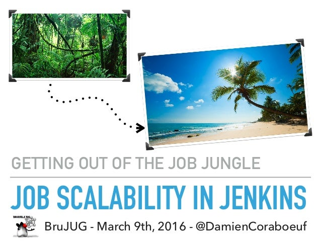 JOB SCALABILITY IN JENKINS GETTING OUT OF THE JOB JUNGLE BruJUG - March 9th, 2016 - @DamienCoraboeuf