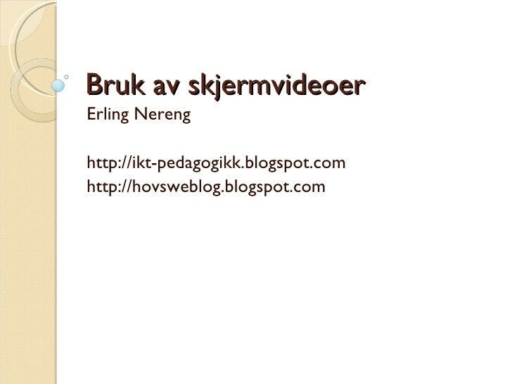 Bruk av skjermvideoer Erling Nereng http://ikt-pedagogikk.blogspot.com http://hovsweblog.blogspot.com