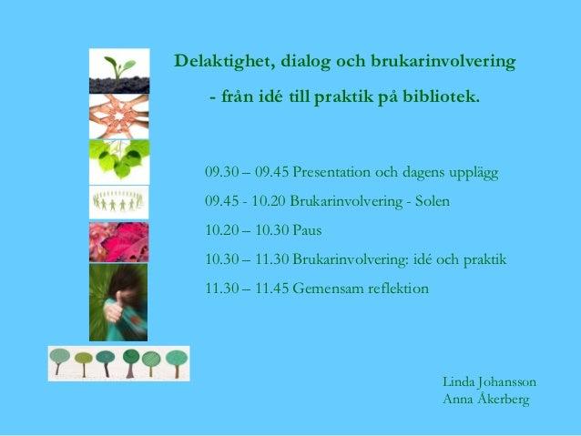Delaktighet, dialog och brukarinvolvering    - från idé till praktik på bibliotek.   09.30 – 09.45 Presentation och dagens...