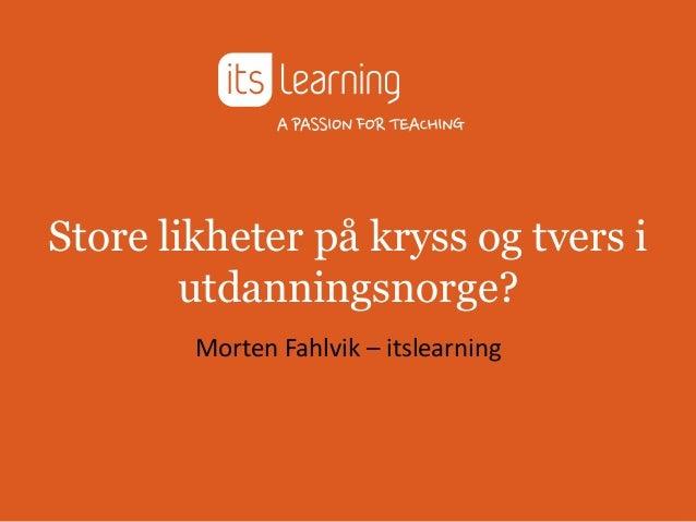 Store likheter på kryss og tvers i        utdanningsnorge?        Morten Fahlvik – itslearning