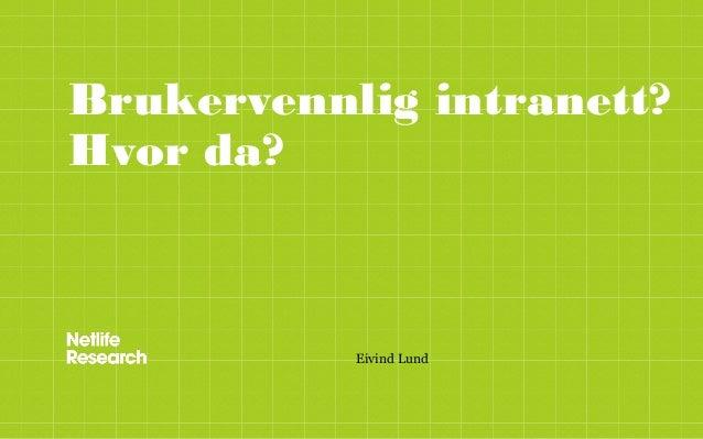 Brukervennlig intranett?Hvor da?           Eivind Lund