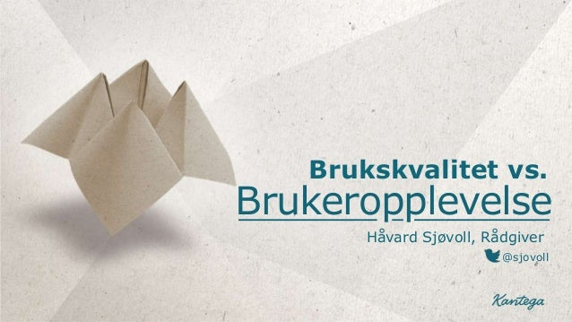 Brukskvalitet vs.Brukeropplevelse       Håvard Sjøvoll, Rådgiver                         @sjovoll