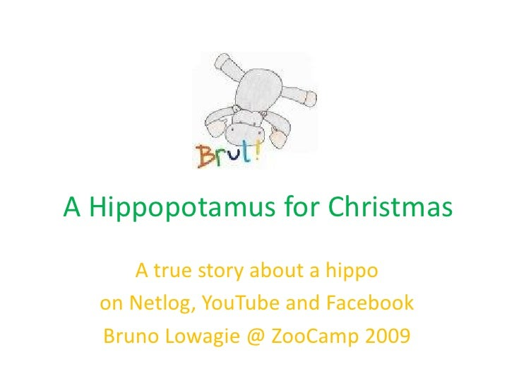 A Hippopotamus for Christmas      A true story about a hippo   on Netlog, YouTube and Facebook   Bruno Lowagie @ ZooCamp 2...