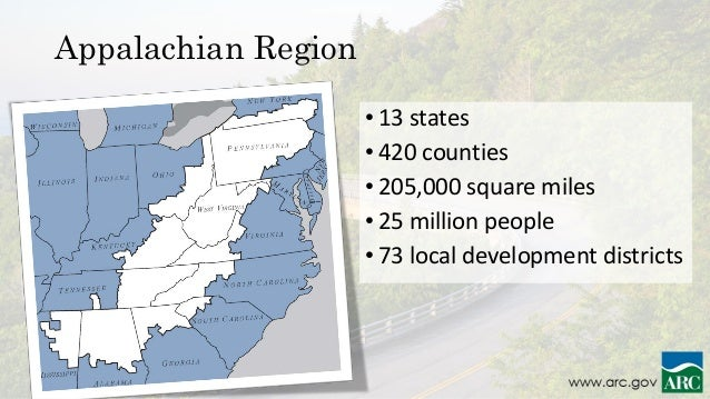 • 13 states • 420 counties • 205,000 square miles • 25 million people • 73 local development districts Appalachian Region
