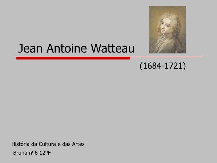 Jean Antoine Watteau                                   (1684-1721)     História da Cultura e das Artes Bruna nº6 12ºF