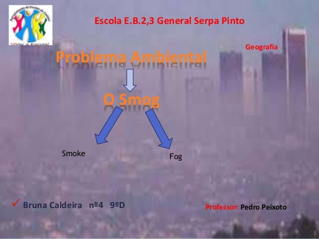  Bruna Caldeira nº4 9ºD Problema Ambiental O Smog Escola E.B.2,3 General Serpa Pinto Professor: Pedro Peixoto Geografia S...