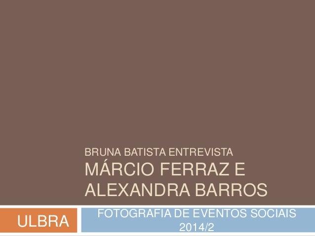 BRUNA BATISTA ENTREVISTA  MÁRCIO FERRAZ E  ALEXANDRA BARROS  FOTOGRAFIA DE EVENTOS SOCIAIS  2014/2 ULBRA