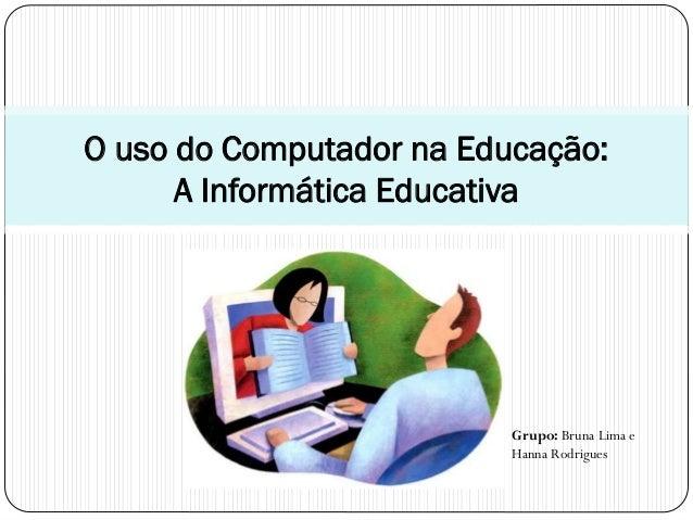 O uso do Computador na Educação: A Informática Educativa  Grupo: Bruna Lima e Hanna Rodrigues