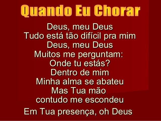 Deus, meu Deus Tudo está tão difícil pra mim Deus, meu Deus Muitos me perguntam: Onde tu estás? Dentro de mim Minha alma s...