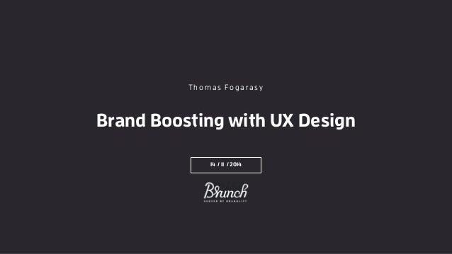 Brand Boosting with UX Design 14 / 11 / 2014 T h o m a s Fo g a ra s y