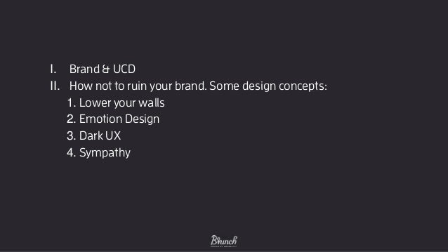 I. Brand & UCD II. How not to ruin your brand. Some design concepts: 1. Lower your walls 2. Emotion Design 3. Dark UX 4. S...