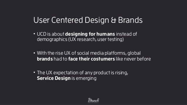 User Centered Design & Brands • UCD is about designing for humans instead of demographics (UX research, user testing) • W...