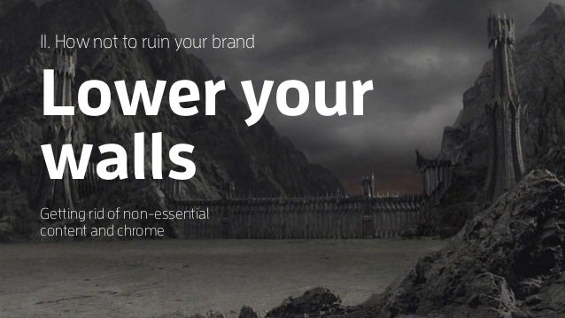 1I. How not to ruin your brand Lower your walls Getting rid of non-essential content and chrome