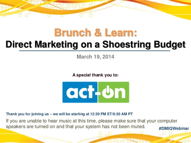 Brunch & Learn: Direct Marketing on a Shoestring Budget March 19, 2014 A special thank you to: Thank you for joining us – ...