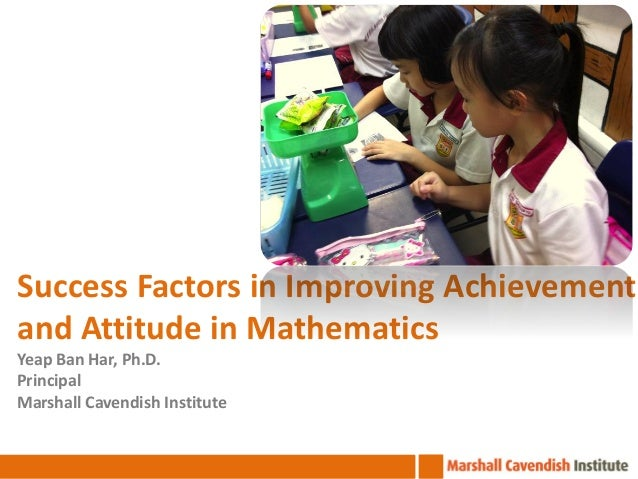 Success Factors in Improving Achievement and Attitude in Mathematics Yeap Ban Har, Ph.D. Principal Marshall Cavendish Inst...
