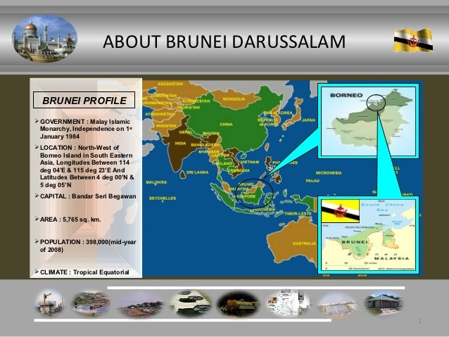 ABOUT BRUNEI DARUSSALAM  BRUNEI PROFILE GOVERNMENT : Malay Islamic  Monarchy, Independence on 1st  January 1984 LOCATION...