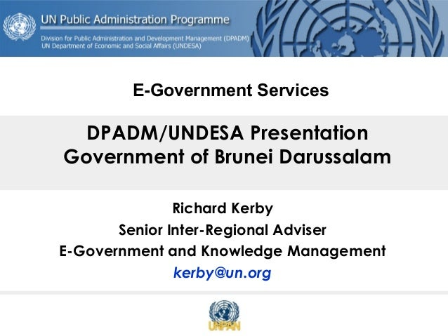DPADM/UNDESA Presentation Government of Brunei Darussalam Richard Kerby Senior Inter-Regional Adviser E-Government and Kno...
