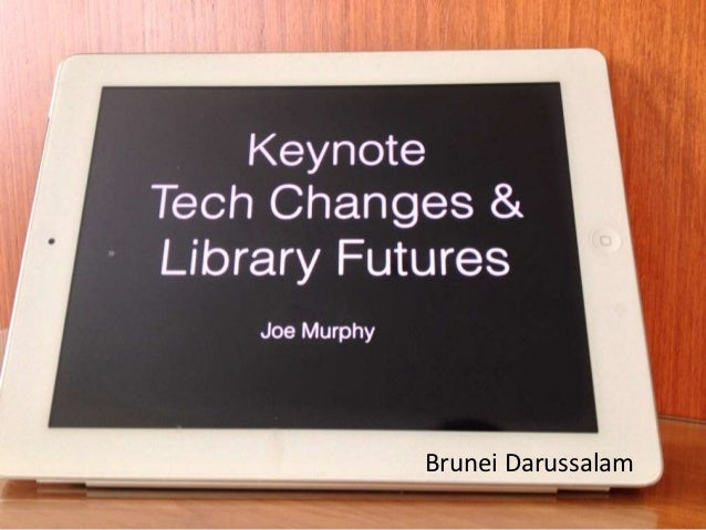 Tech Changes & Library Futures            Joe Murphy   Conference on GenNext Libraries         Brunei Darussalam          ...