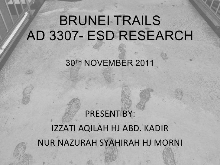 BRUNEI TRAILS AD 3307- ESD RESEARCH 30 TH  NOVEMBER 2011 PRESENT BY: IZZATI AQILAH HJ ABD. KADIR NUR NAZURAH SYAHIRAH HJ M...