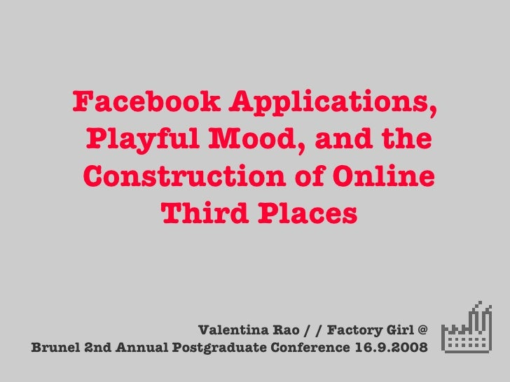 Facebook Applications,  Playful Mood, and the Construction of Online Third Places Valentina Rao / / Factory Girl @ Brunel ...