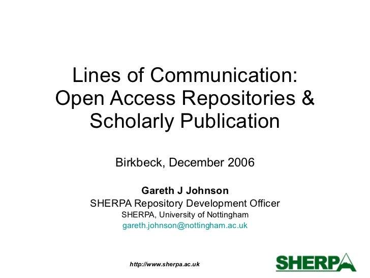 Lines of Communication: Open Access Repositories & Scholarly Publication Birkbeck, December 2006 Gareth J Johnson SHERPA R...