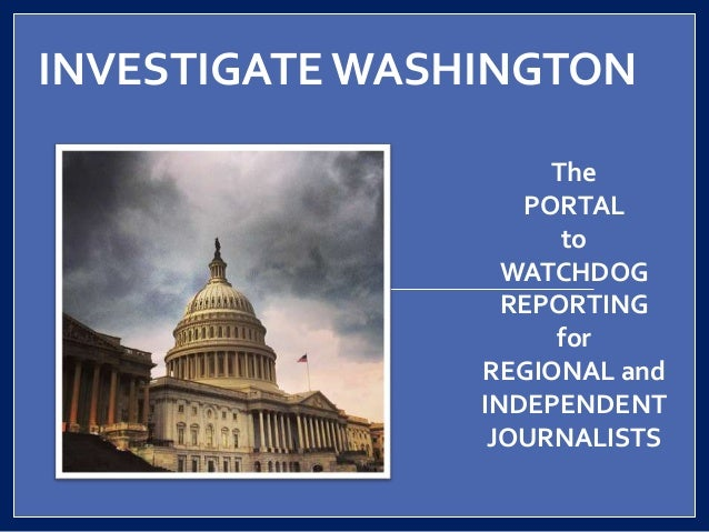 INVESTIGATEWASHINGTON The PORTAL to WATCHDOG REPORTING for REGIONAL and INDEPENDENT JOURNALISTS