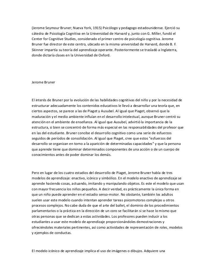 (Jerome Seymour Bruner; Nueva York, 1915) Psicólogo y pedagogo estadounidense. Ejerció sucátedra de Psicología Cognitiva e...