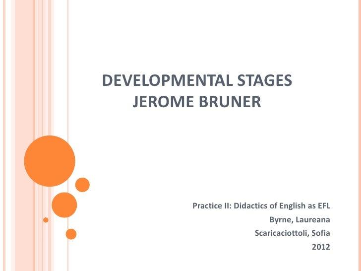DEVELOPMENTAL STAGES   JEROME BRUNER         Practice II: Didactics of English as EFL                               Byrne,...