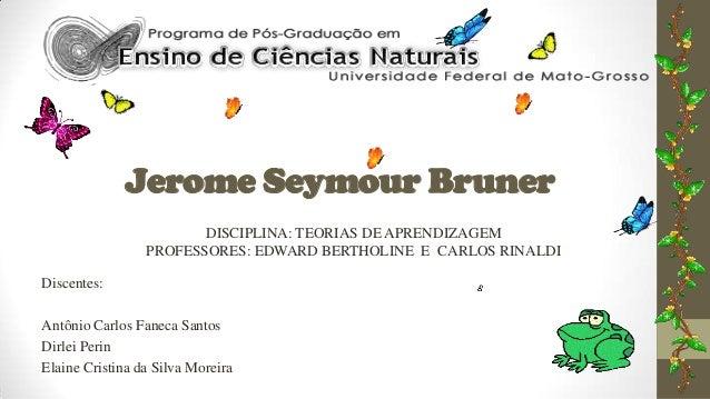 Jerome Seymour Bruner DISCIPLINA: TEORIAS DE APRENDIZAGEM PROFESSORES: EDWARD BERTHOLINE E CARLOS RINALDI Discentes: Antôn...