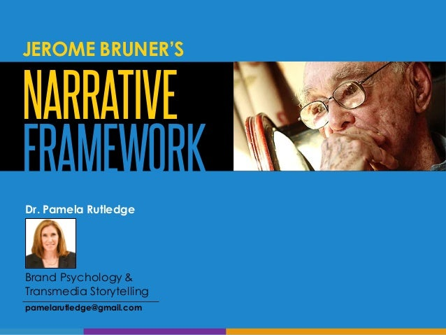 NARRATIVE FRAMEWORK Dr. Pamela Rutledge Brand Psychology & Transmedia Storytelling pamelarutledge@gmail.com JEROME BRUNER'S
