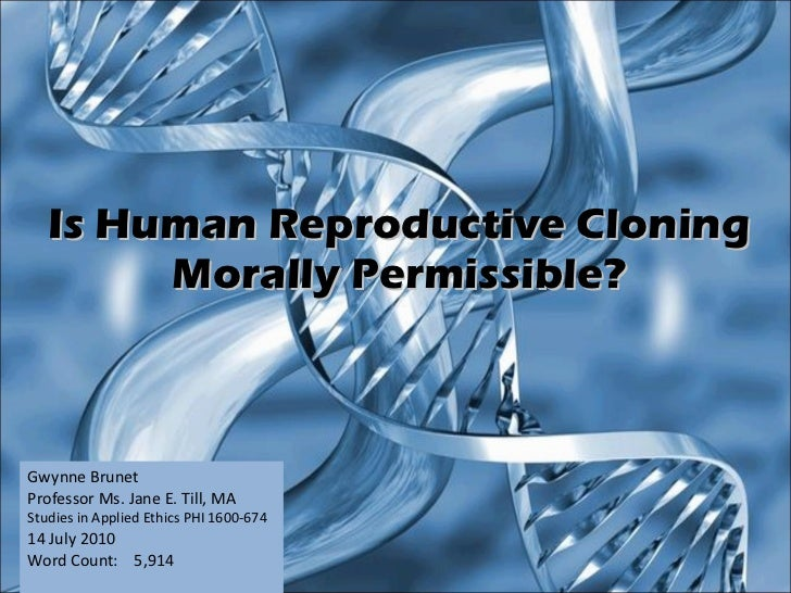 Is Human Reproductive Cloning Morally Permissible? Gwynne Brunet Professor Ms. Jane E. Till, MA Studies in Applied Ethics ...