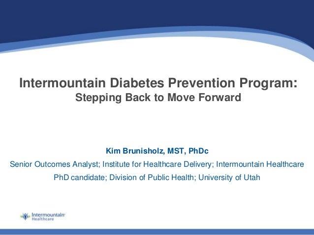 Intermountain Diabetes Prevention Program: Stepping Back to Move Forward Kim Brunisholz, MST, PhDc Senior Outcomes Analyst...