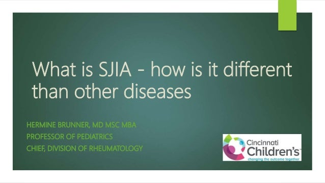 What is SJIA - how is it different than other diseases HERMINE BRUNNER, MD MSC MBA PROFESSOR OF PEDIATRICS CHIEF, DIVISION...