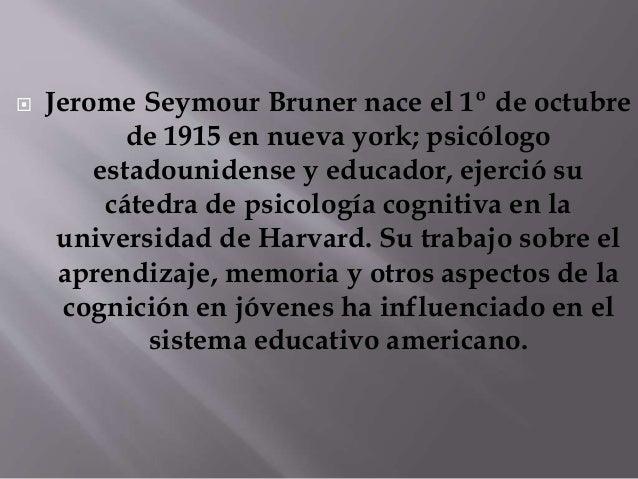  Jerome Seymour Bruner nace el 1º de octubre  de 1915 en nueva york; psicólogo  estadounidense y educador, ejerció su  cá...