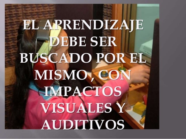 EL APRENDIZAJE  DEBE SER  BUSCADO POR EL  MISMO , CON  IMPACTOS  VISUALES Y  AUDITIVOS