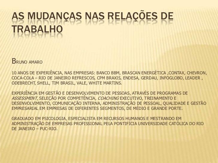 As mudanças nas relações de trabalhoBruno Amaro10 anos de experiência, nas empresas: Banco BBM, Brascan Energética ,Contax...