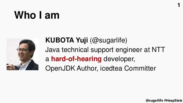 #HeapStats@sugarlife 1 Who I am KUBOTA Yuji (@sugarlife) Java technical support engineer at NTT a hard-of-hearing develope...