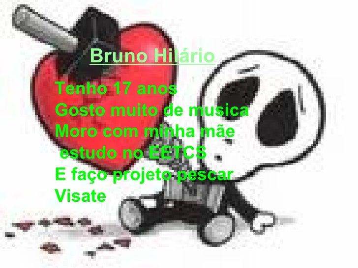 Bruno Hilário Tenho 17 anos  Gosto muito de musica  Moro com minha mãe estudo no EETCS E faço projeto pescar Visate