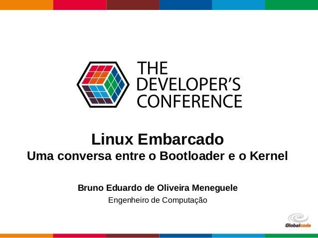Globalcode – Open4education Linux Embarcado Uma conversa entre o Bootloader e o Kernel Bruno Eduardo de Oliveira Meneguele...