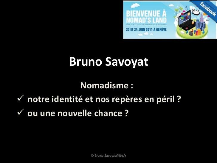 Bruno Savoyat               Nomadisme : notre identité et nos repères en péril ? ou une nouvelle chance ?               ...
