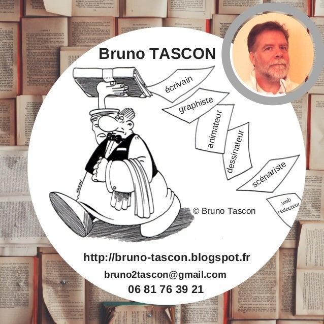 06 81 76 39 21 bruno2tascon@gmail.com http://bruno-tascon.blogspot.fr Bruno TASCON �crivain graphiste animateur sc�nariste...