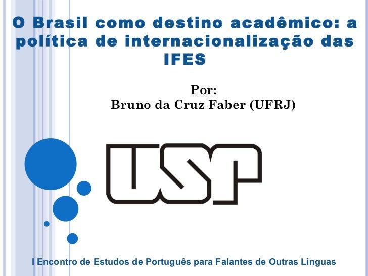 O Brasil como destino acadêmico: a política de internacionalização das IFES Por: Bruno da Cruz Faber (UFRJ) I Encontro de ...
