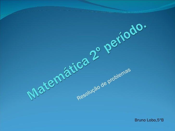 Resolução de problemas Bruno Lobo,5ºB