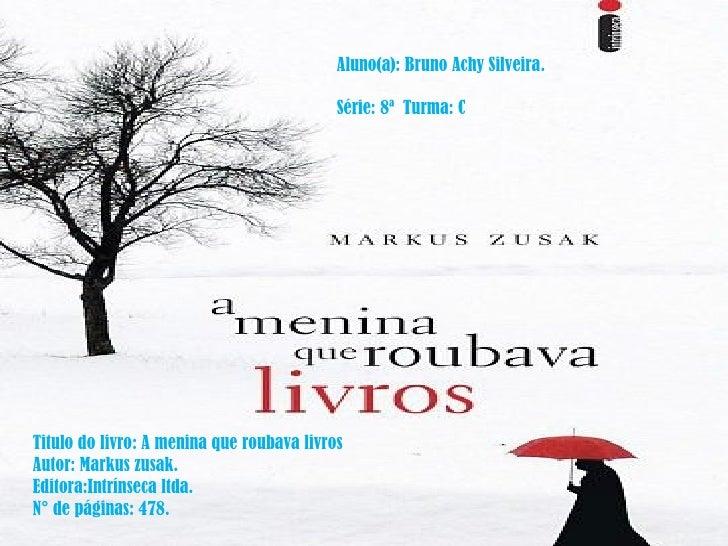Aluno(a): Bruno Achy Silveira. Série: 8ª  Turma: C Titulo do livro: A menina que roubava livros Autor: Markus zusak. Edito...