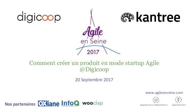 Comment créer un produit en mode startup Agile @Digicoop 20 Septembre 2017 @agileenseine / #AgileEnSeine AgileEnSeine17Nos...