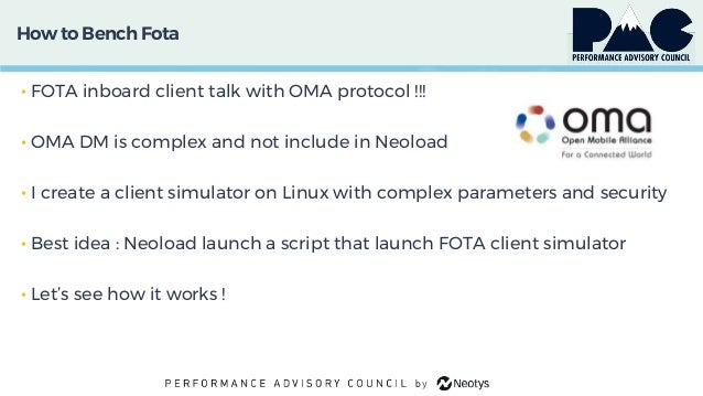 How to Bench Fota • FOTA inboard client talk with OMA protocol !!! • OMA DM is complex and not include in Neoload • I crea...