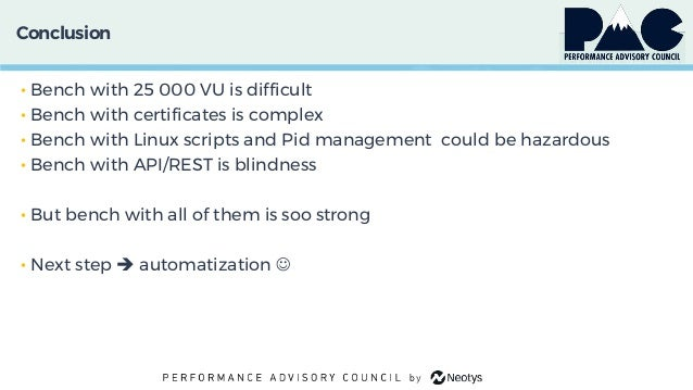 Conclusion • Bench with 25 000 VU is difficult • Bench with certificates is complex • Bench with Linux scripts and Pid man...