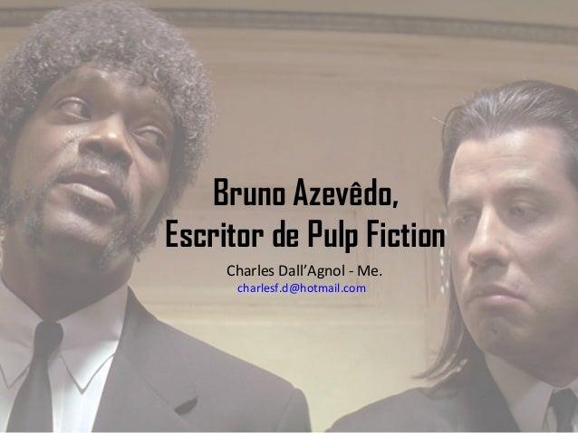 Bruno Azevêdo, Escritor de Pulp Fiction Charles Dall'Agnol - Me. charlesf.d@hotmail.com