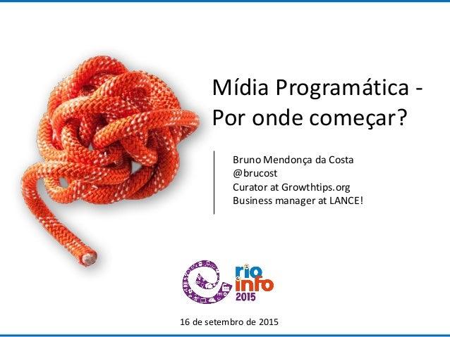 Mídia Programática - Por onde começar? 16 de setembro de 2015 Bruno Mendonça da Costa @brucost Curator at Growthtips.org B...